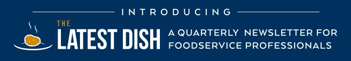 Introducing The Latest Dish | A Quarterly Newsletter For Foodservice Professionals